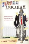 Fixing Abraham: How Taming Our Bible Heroes Blinds Us to the Wild Ways of God - Chris Tiegreen