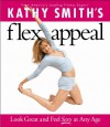 Kathy Smith's Flex Appeal: Look Great and Feel Sexy at Any Age - Kathy Smith
