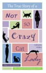 The True Story of a Not So Crazy Cat Lady - Catherine Walker