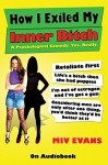 How I Exiled My Inner Bitch: A Psychological Comedy. Yes. Really. - Miv Evans