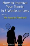 How to Improve Your Tennis in 8 Weeks or Less: Step One The Topspin Forehand - John Littleford, Andrew Magrath