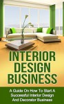 INTERIOR DESIGN BUSINESS: A Guide on How to Start a Successful Budget Home Based Interior Design and Decorating Business (interior design, interior decoration, decorator business) - Ryan Smith