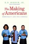 The Making of Americans: Democracy and Our Schools - E.D. Hirsch Jr.