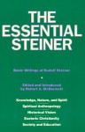 The Essential Steiner: Basic Writings of Rudolf Steiner: Knowledge, Nature, and Spirit; Spiritual Anthropology; Historical Vision; Esoteric Christianity; Society and Education - Rudolf Steiner, Robert A. McDermott