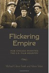 Flickering Empire: How Chicago Invented the U.S. Film Industry - Michael Glover Smith, Adam Selzer