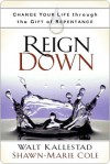 Reign Down: Change Your Life Through the Gift of Repentance - Walt Kallestad, Shawn-Marie Cole, Robert H. Schuller