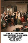 The Witchcraft Delusion in Colonial Connecticut (1647-1697) - John M. Taylor