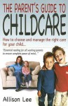The Parent's Guide to Childcare: How to Choose and Manage the Right Care for Your Child - Allison Lee