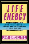 Life Energy: Using the Meridians to Unlock the Hidden Power of Your Emotions - John Diamond