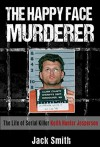 The Happy Face Murderer: The Life of Serial Killer Keith Hunter Jesperson - Jack Smith
