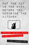 Put the Cat In the Oven Before You Describe the Kitchen: A Concise, No-Bull Guide To Writing Fiction - Jake Vander Ark