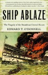 Ship Ablaze: The Tragedy of the Steamboat General Slocum - Edward T. O'Donnell