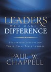 Leaders Who Make a Difference: Leadership Lessons from Three Great Bible Leaders - Paul Chappell