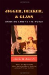 Jigger, Beaker and Glass: Drinking Around the World - Charles H. Baker Jr.