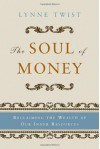 The Soul of Money: Reclaiming the Wealth of Our Inner Resources - Lynne Twist, Teresa Barker