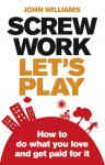 Screw Work, Let's Play: How to Do What You Love and Get Paid for It - John Williams