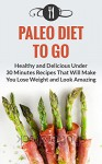 Paleo Diet To Go: Healthy And Delicious Under 30 Minute Recipes That Will Make You Lose Weight And Look Amazing (Paleo Diet and Weight Loss Recipes) - Karen Green