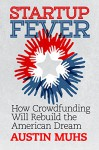 Startup Fever: How Crowdfunding Will Rebuild the American - Austin Muhs, Dan O'Brien, Ashton Wilkins