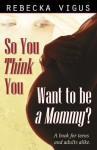 So You Think You Want to Be a Mommy? - Rebecka Vigus