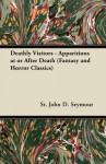 Deathly Visitors - Apparitions at or After Death (Fantasy and Horror Classics) - St John D. Seymour