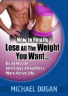 How to Finally Lose All the Weight You Want... Build Muscle... And Enjoy a Healthier, More Active Life. - Michael Dugan