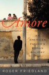 Amore: An American Father's Roman Holiday - Roger Friedland