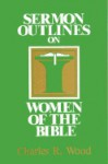 Women Of The Bible (Easy To Use Sermon Outline Series) - Charles R. Wood