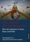 Die Macht Des Verborgenen: Ueber Das Geheimnis in Kunst, Natur Und Politik - Nadja Anne Kroker, Elmar Schenkel