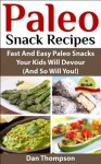Paleo Snack Recipes : Fast And Easy Paleo Snacks Your Kids Will Devour (And So Will You!) - Dan Thompson