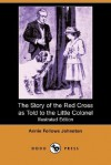 The Story of the Red Cross as Told to the Little Colonel - Annie Fellows Johnston