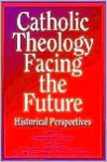 Catholic Theology Facing the Future: Historical Perspectives - Dermot A. Lane
