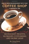How to Make Maximum Money with Your Coffee Shop in Minimum Time: Skyrocket Profits, Increase Customers, and Work Less! - Greg Perry