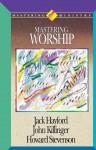Mastering Ministry: Mastering Worship - Jack Hayford, John Kilinger