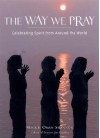 The Way We Pray: Celebrating Spirit from Around the World - Maggie Oman Shannon