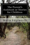 The Parent's Assistant or Stories for Children - Maria Edgeworth