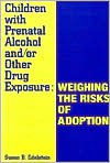 Children with Prenatal Alcohol And/Or Other Drug Exposure: Weighing the Risks of Adoption - Susan B. Edelstein, Judy Howard