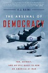 The Arsenal of Democracy: FDR, Detroit, and an Epic Quest to Arm an America at War - A. J. Baime