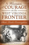 A Woman of Courage on the West Virginia Frontier: Phebe Tucker Cunningham - Robert Thompson