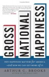 Gross National Happiness: Why Happiness Matters for America--and How We Can Get More of It - Arthur C. Brooks