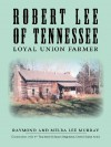 Robert Lee of Tennessee: Loyal Union Farmer - Raymond Murray, Melba Lee Murray, Alice Murray