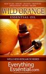 Wild Orange Essential Oil: Uses, Studies, Benefits, Applications & Recipes (Wellness Research Series Book 8) - George Shepherd