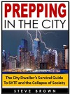 Prepping in the City: The City Dweller's Survival Guide To SHTF and the Collapse of Society - Steve Brown