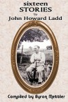 Sixteen Stories by John Howard Ladd: Compiled by Byron Mettler - John Howard Ladd, Byron Mettler
