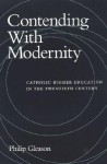 Contending with Modernity: Catholic Higher Education in the Twentieth Century - Philip Gleason