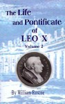 The Life and Pontificate of Leo the Tenth: Vol. II - William Roscoe, Thomas Roscoe