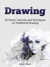 Drawing: 50 Clever Tutorials and Techniques on Traditional Drawing (Drawing, technical drawing, how to draw) - Adam Olson