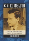 C.M. Kornbluth: The Life and Works of a Science Fiction Visionary - Mark Rich