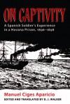 On Captivity: A Spanish Soldier's Experience in a Havana Prison, 1896-1898 - Manuel Ciges Aparicio, Dolores J. Walker, Christopher Schmidt-Nowara