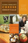 Laura Werlins Cheese Essentials: An Insider's Guide to Buying and Serving Cheese (with 50 Recipes) - Laura Werlin, Maren Caruso