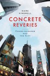 Concrete Reveries: Consciousness and the City - Mark Kingwell
